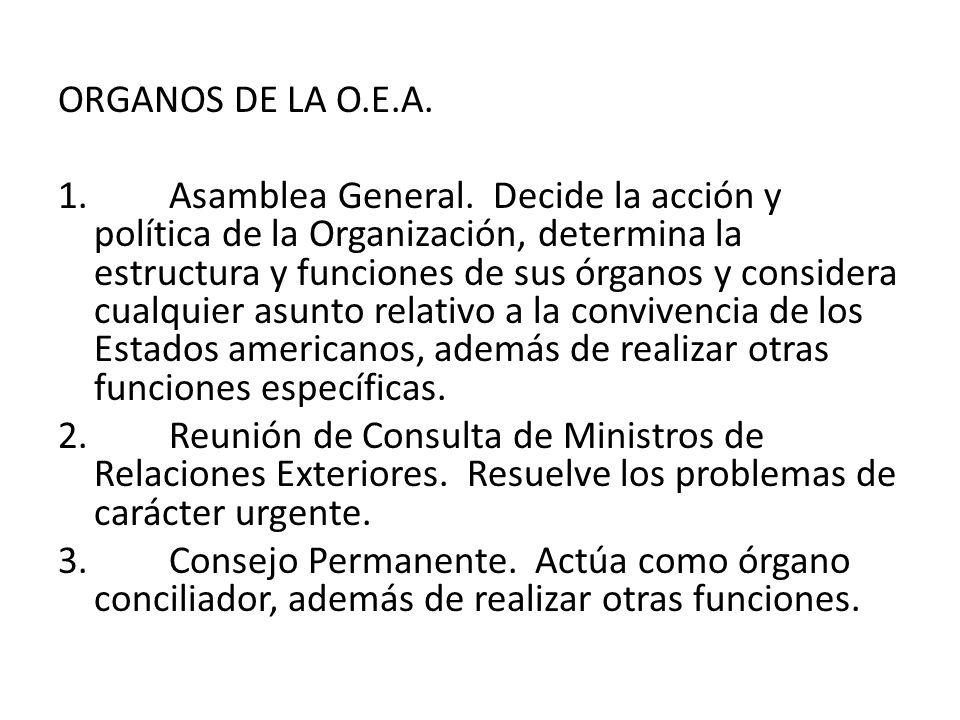 ORGANOS DE LA O.E.A. 1. Asamblea General. Decide la acción y política de la Organización, determina la estructura y funciones de sus órganos y conside
