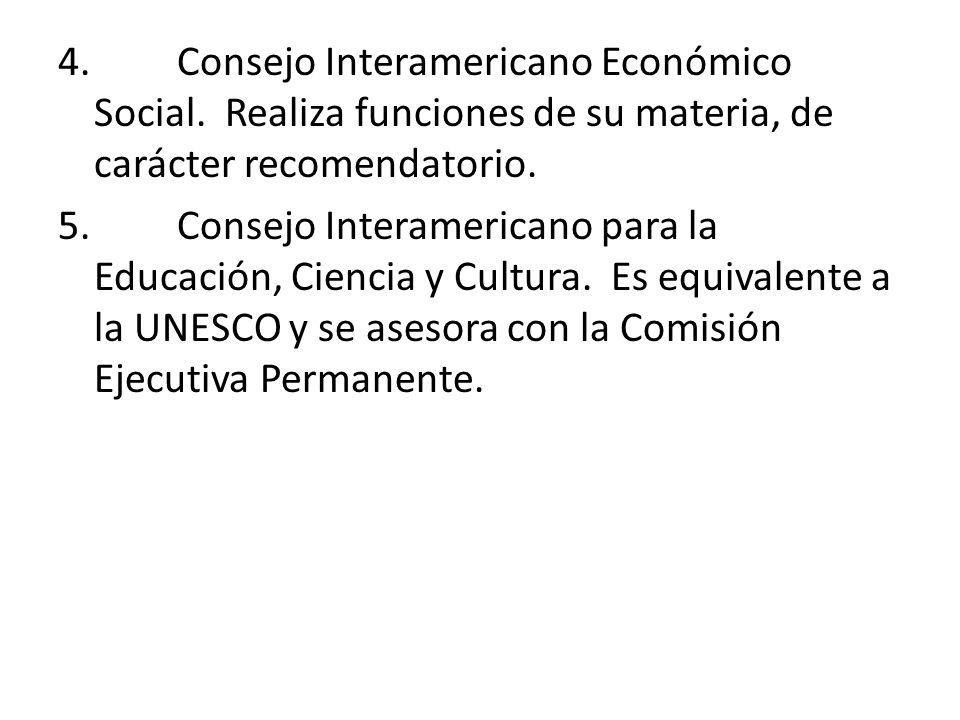4. Consejo Interamericano Económico Social. Realiza funciones de su materia, de carácter recomendatorio. 5. Consejo Interamericano para la Educación,
