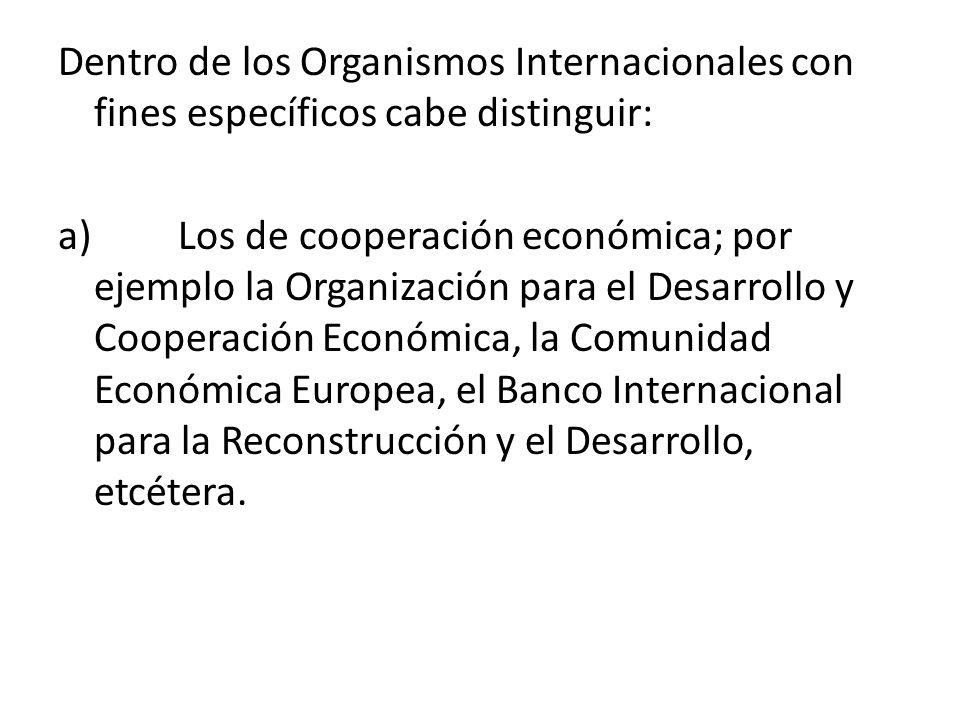 Dentro de los Organismos Internacionales con fines específicos cabe distinguir: a) Los de cooperación económica; por ejemplo la Organización para el D