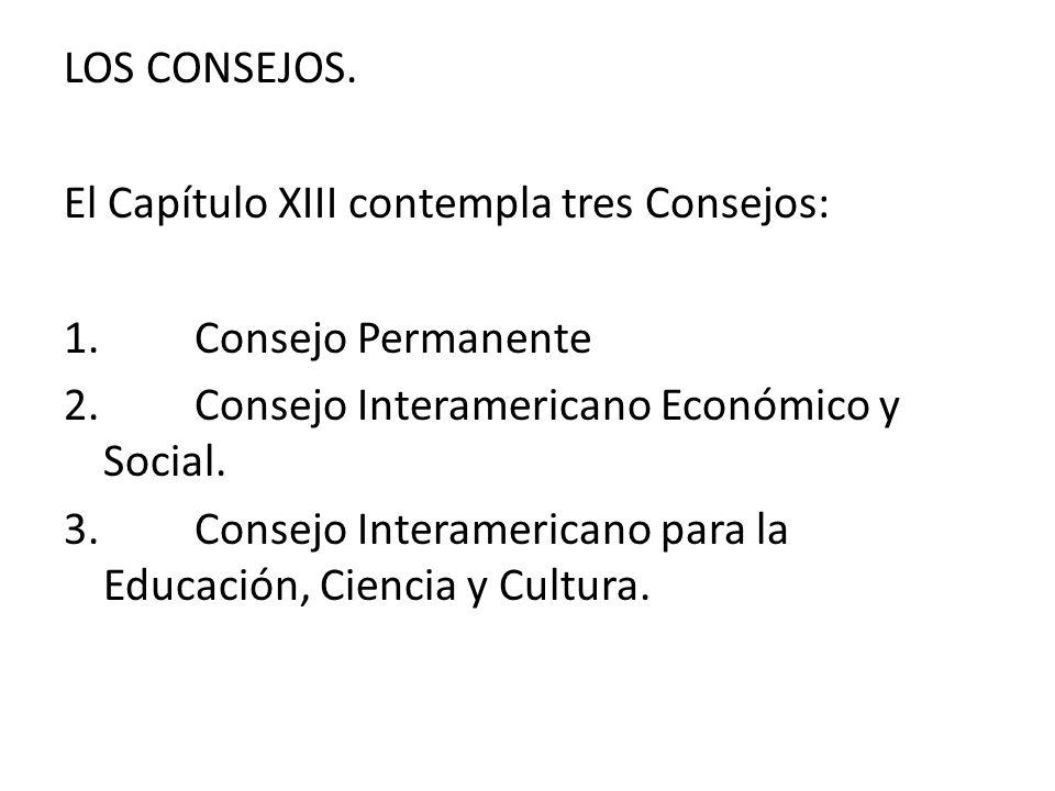 LOS CONSEJOS. El Capítulo XIII contempla tres Consejos: 1. Consejo Permanente 2. Consejo Interamericano Económico y Social. 3. Consejo Interamericano