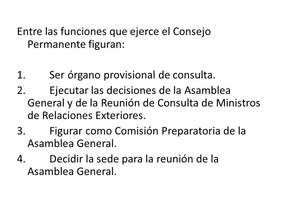 Entre las funciones que ejerce el Consejo Permanente figuran: 1. Ser órgano provisional de consulta. 2. Ejecutar las decisiones de la Asamblea General