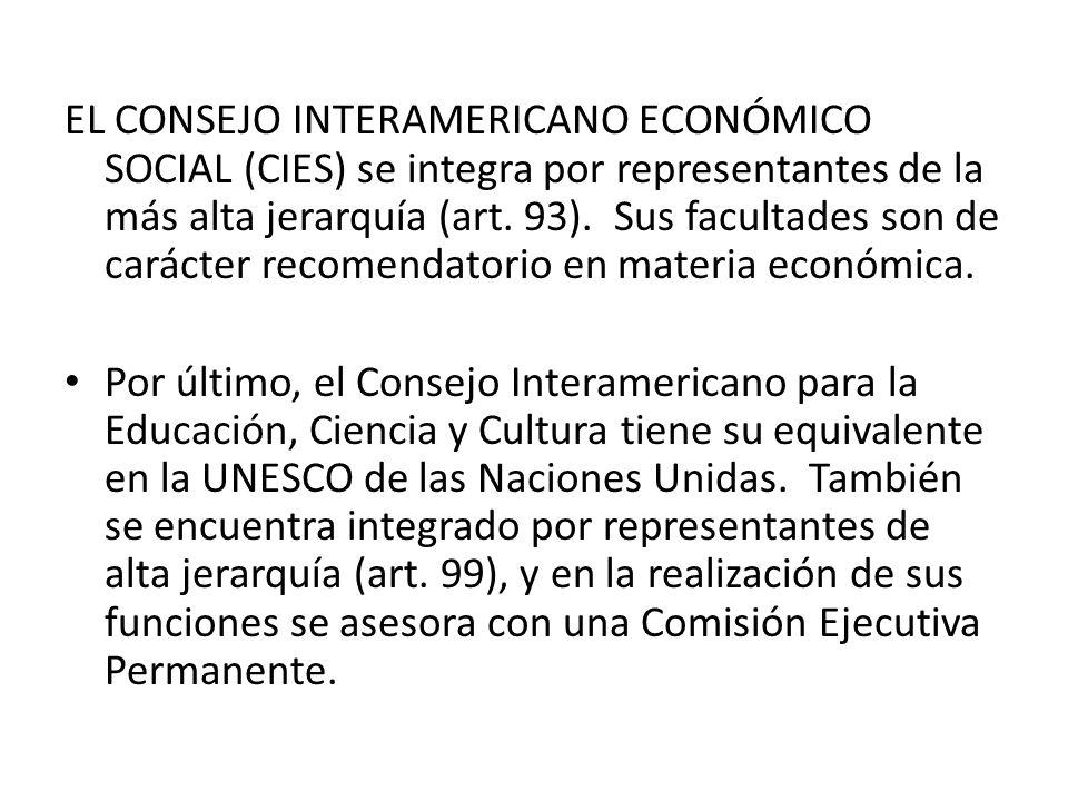 EL CONSEJO INTERAMERICANO ECONÓMICO SOCIAL (CIES) se integra por representantes de la más alta jerarquía (art. 93). Sus facultades son de carácter rec