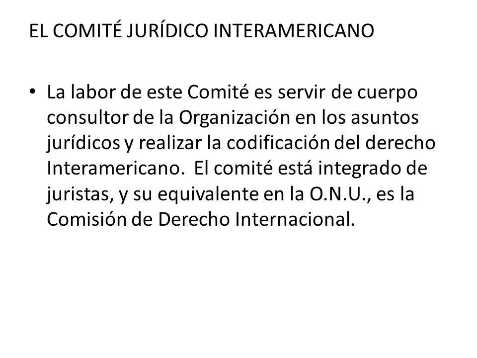 EL COMITÉ JURÍDICO INTERAMERICANO La labor de este Comité es servir de cuerpo consultor de la Organización en los asuntos jurídicos y realizar la codi