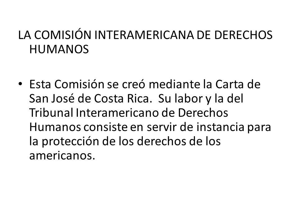 LA COMISIÓN INTERAMERICANA DE DERECHOS HUMANOS Esta Comisión se creó mediante la Carta de San José de Costa Rica. Su labor y la del Tribunal Interamer