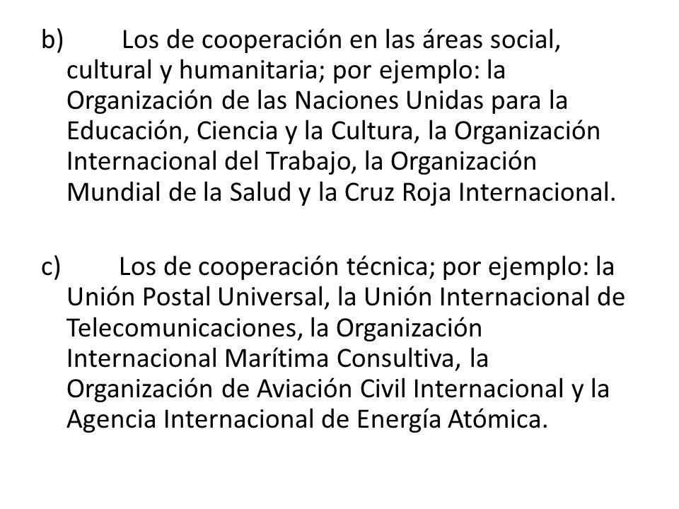 b) Los de cooperación en las áreas social, cultural y humanitaria; por ejemplo: la Organización de las Naciones Unidas para la Educación, Ciencia y la