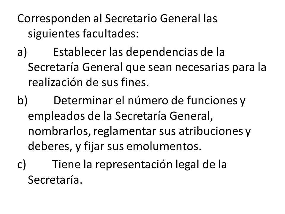 Corresponden al Secretario General las siguientes facultades: a) Establecer las dependencias de la Secretaría General que sean necesarias para la real
