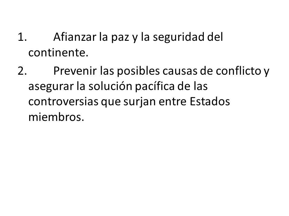 1. Afianzar la paz y la seguridad del continente. 2. Prevenir las posibles causas de conflicto y asegurar la solución pacífica de las controversias qu