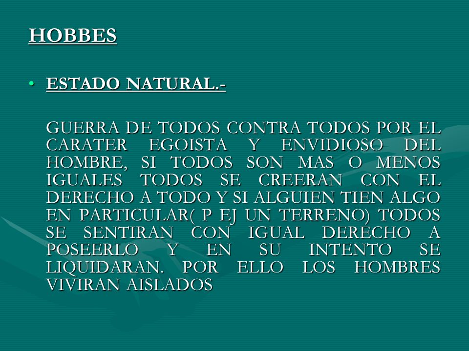 HOBBES ESTADO NATURAL.-ESTADO NATURAL.- GUERRA DE TODOS CONTRA TODOS POR EL CARATER EGOISTA Y ENVIDIOSO DEL HOMBRE, SI TODOS SON MAS O MENOS IGUALES T
