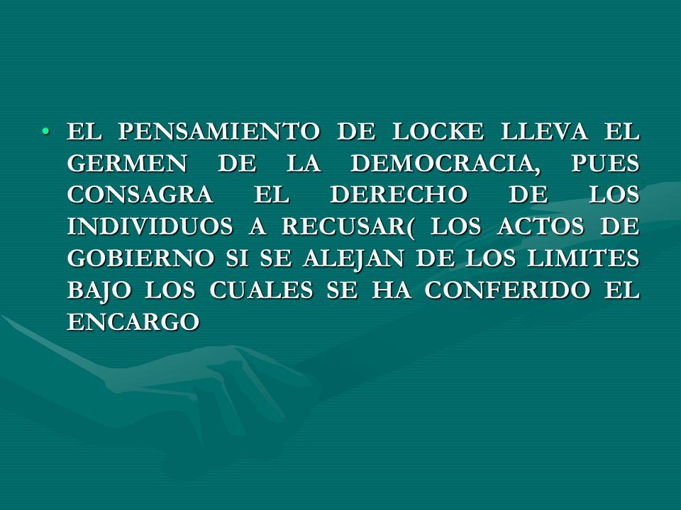 EL PENSAMIENTO DE LOCKE LLEVA EL GERMEN DE LA DEMOCRACIA, PUES CONSAGRA EL DERECHO DE LOS INDIVIDUOS A RECUSAR( LOS ACTOS DE GOBIERNO SI SE ALEJAN DE