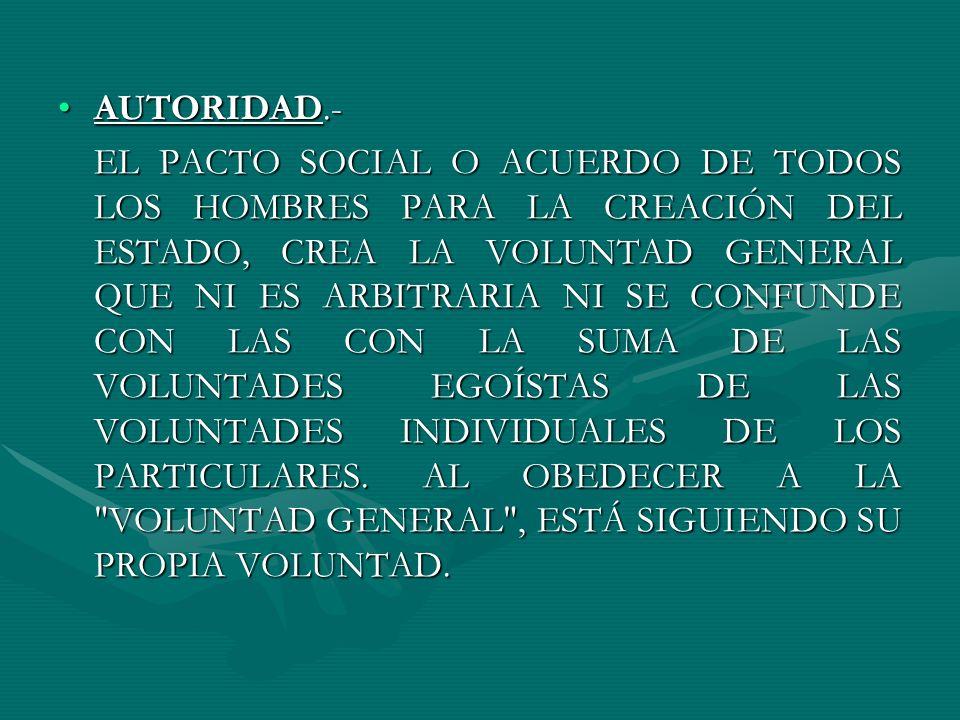 AUTORIDAD.-AUTORIDAD.- EL PACTO SOCIAL O ACUERDO DE TODOS LOS HOMBRES PARA LA CREACIÓN DEL ESTADO, CREA LA VOLUNTAD GENERAL QUE NI ES ARBITRARIA NI SE