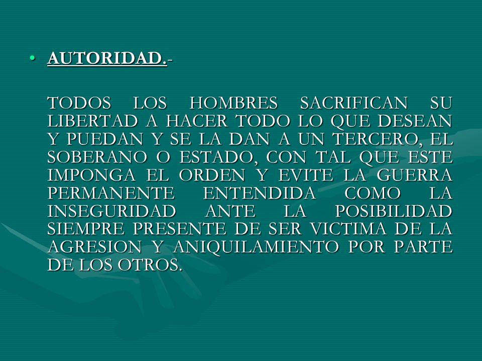AUTORIDAD.-AUTORIDAD.- TODOS LOS HOMBRES SACRIFICAN SU LIBERTAD A HACER TODO LO QUE DESEAN Y PUEDAN Y SE LA DAN A UN TERCERO, EL SOBERANO O ESTADO, CO
