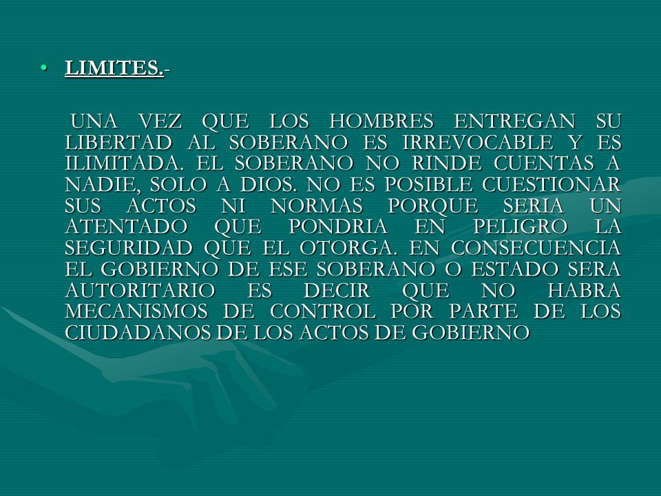 LIMITES.-LIMITES.- UNA VEZ QUE LOS HOMBRES ENTREGAN SU LIBERTAD AL SOBERANO ES IRREVOCABLE Y ES ILIMITADA. EL SOBERANO NO RINDE CUENTAS A NADIE, SOLO