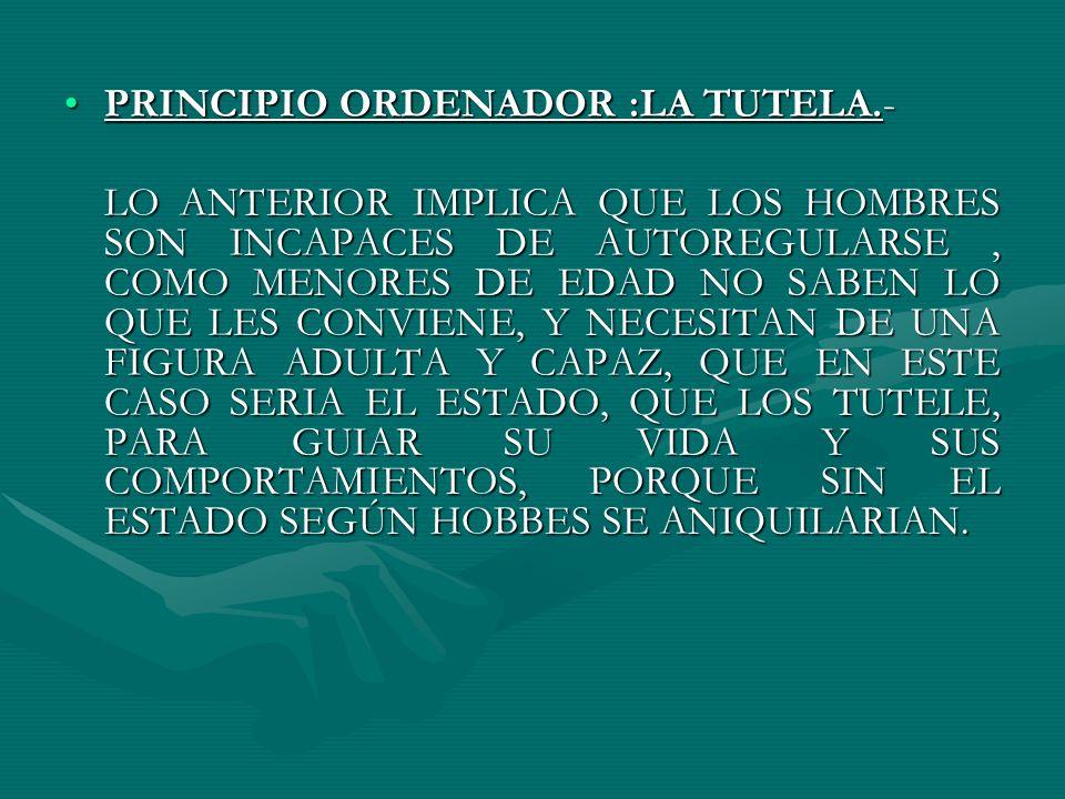 PRINCIPIO ORDENADOR :LA TUTELA.-PRINCIPIO ORDENADOR :LA TUTELA.- LO ANTERIOR IMPLICA QUE LOS HOMBRES SON INCAPACES DE AUTOREGULARSE, COMO MENORES DE E