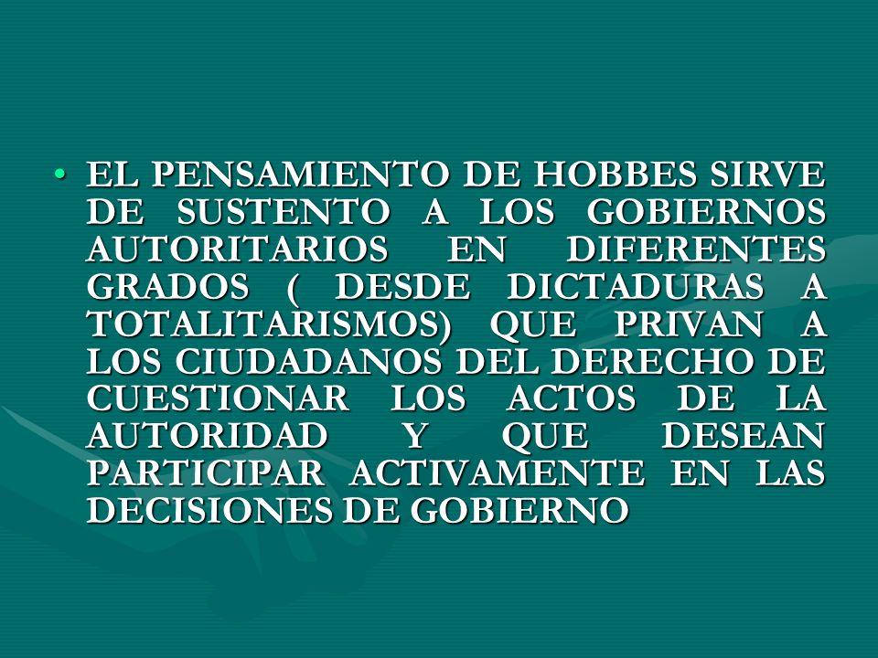 EL PENSAMIENTO DE HOBBES SIRVE DE SUSTENTO A LOS GOBIERNOS AUTORITARIOS EN DIFERENTES GRADOS ( DESDE DICTADURAS A TOTALITARISMOS) QUE PRIVAN A LOS CIU