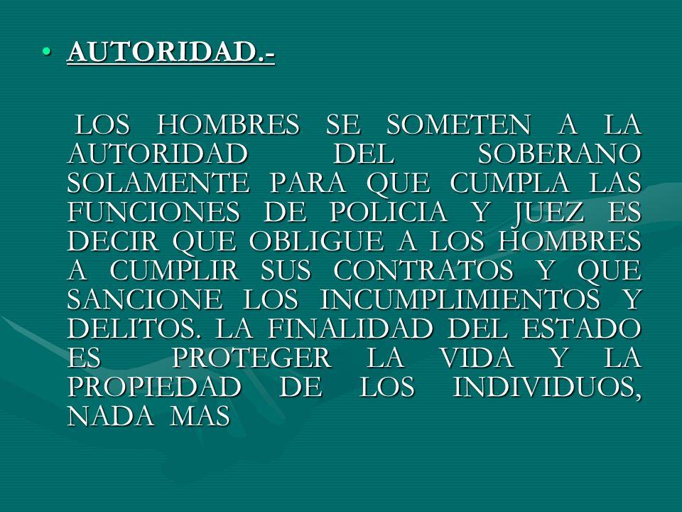 AUTORIDAD.-AUTORIDAD.- LOS HOMBRES SE SOMETEN A LA AUTORIDAD DEL SOBERANO SOLAMENTE PARA QUE CUMPLA LAS FUNCIONES DE POLICIA Y JUEZ ES DECIR QUE OBLIG