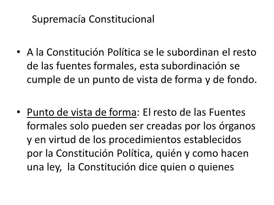 Supremacía Constitucional A la Constitución Política se le subordinan el resto de las fuentes formales, esta subordinación se cumple de un punto de vi