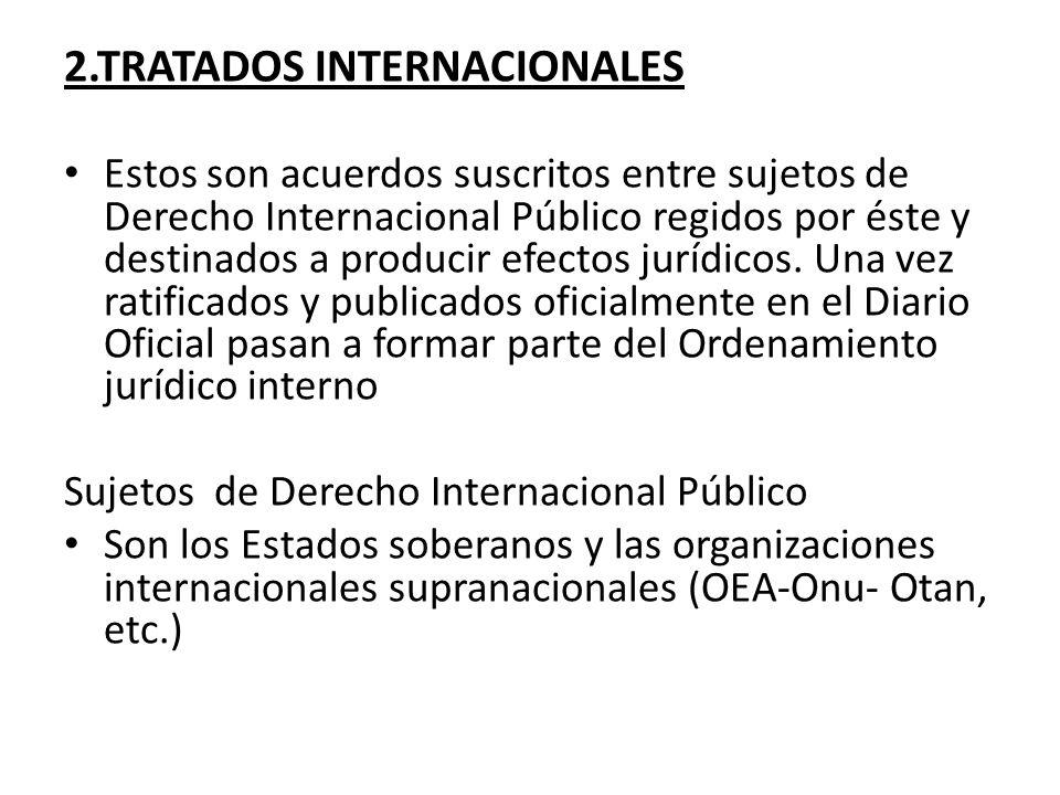 2.TRATADOS INTERNACIONALES Estos son acuerdos suscritos entre sujetos de Derecho Internacional Público regidos por éste y destinados a producir efecto