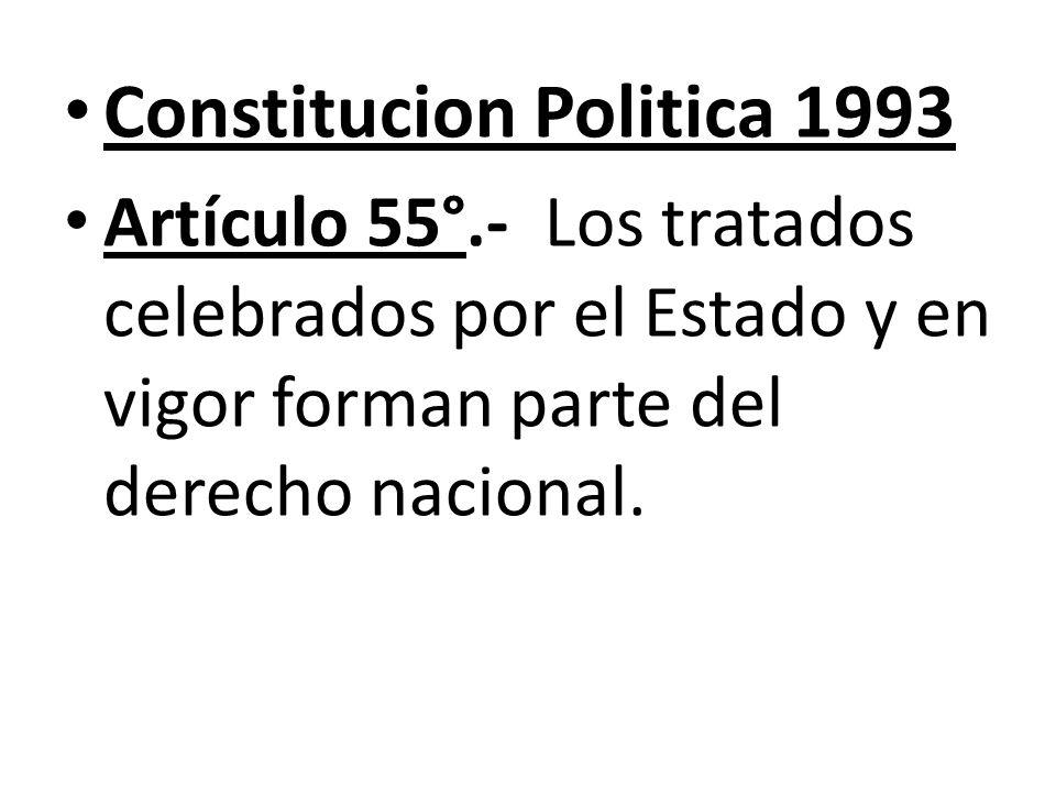 Constitucion Politica 1993 Artículo 55°.- Los tratados celebrados por el Estado y en vigor forman parte del derecho nacional.