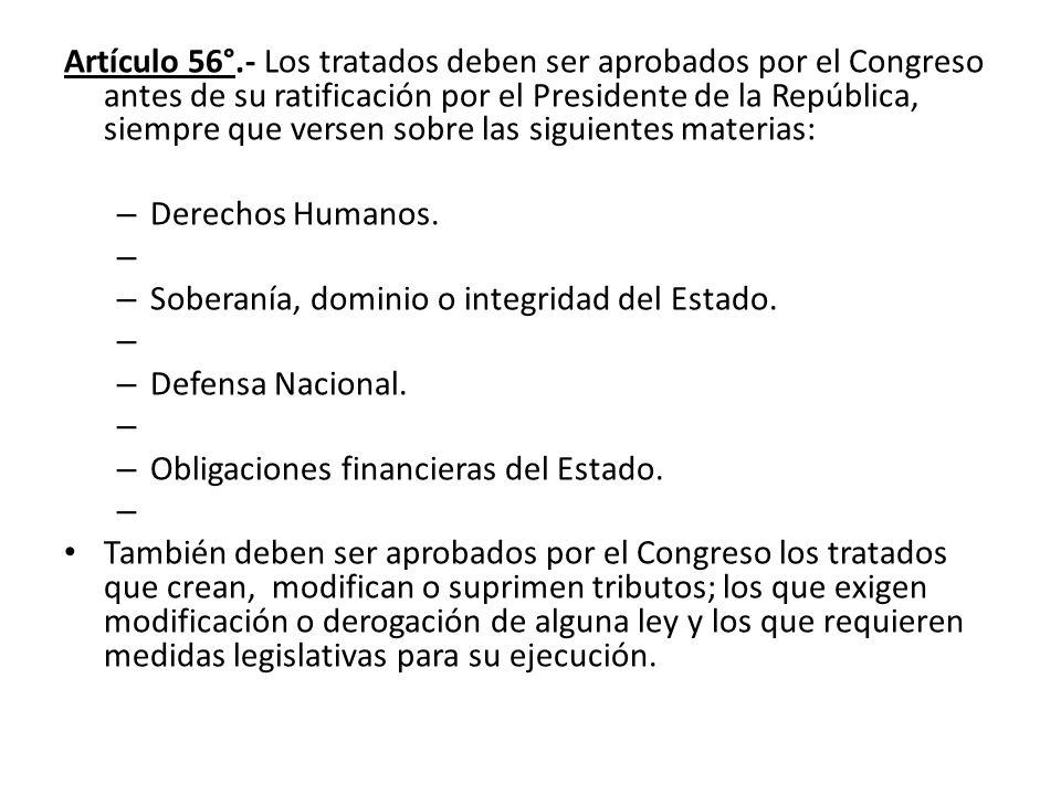 Artículo 56°.- Los tratados deben ser aprobados por el Congreso antes de su ratificación por el Presidente de la República, siempre que versen sobre l