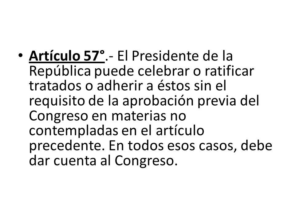 Artículo 57°.- El Presidente de la República puede celebrar o ratificar tratados o adherir a éstos sin el requisito de la aprobación previa del Congre