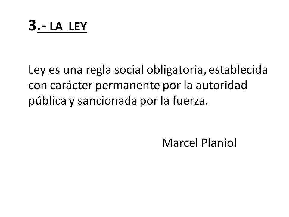 3.- LA LEY Ley es una regla social obligatoria, establecida con carácter permanente por la autoridad pública y sancionada por la fuerza. Marcel Planio