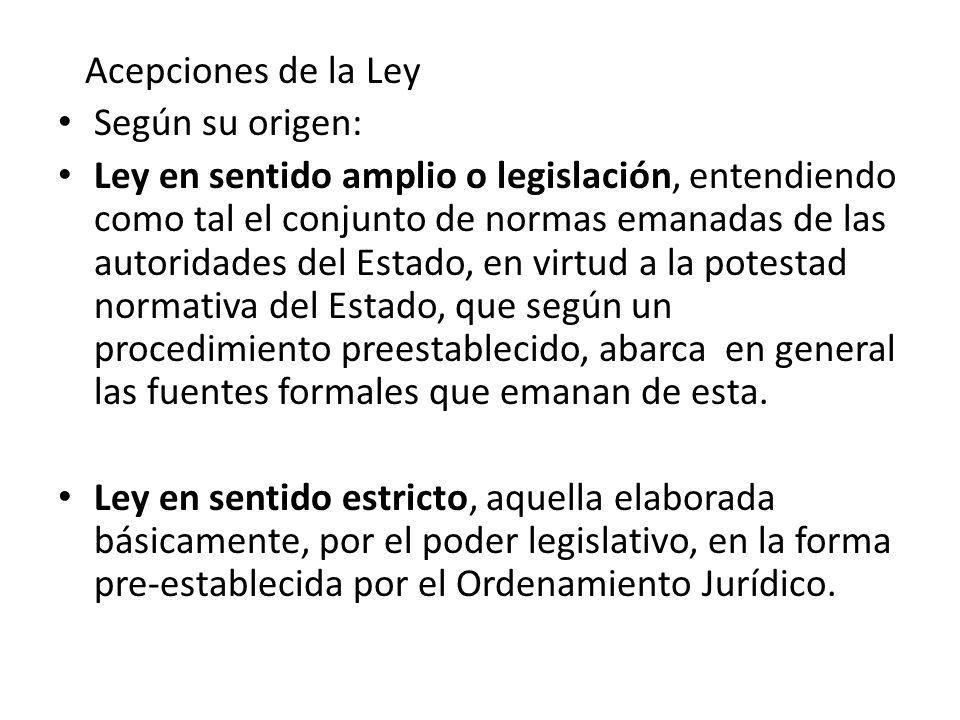 Acepciones de la Ley Según su origen: Ley en sentido amplio o legislación, entendiendo como tal el conjunto de normas emanadas de las autoridades del