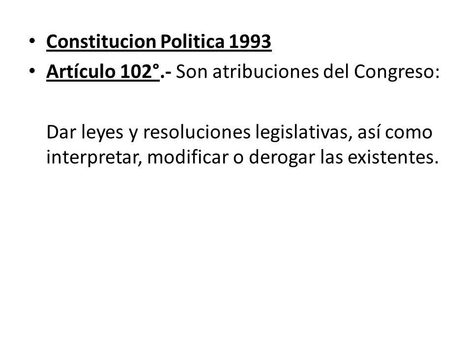 Constitucion Politica 1993 Artículo 102°.- Son atribuciones del Congreso: Dar leyes y resoluciones legislativas, así como interpretar, modificar o der