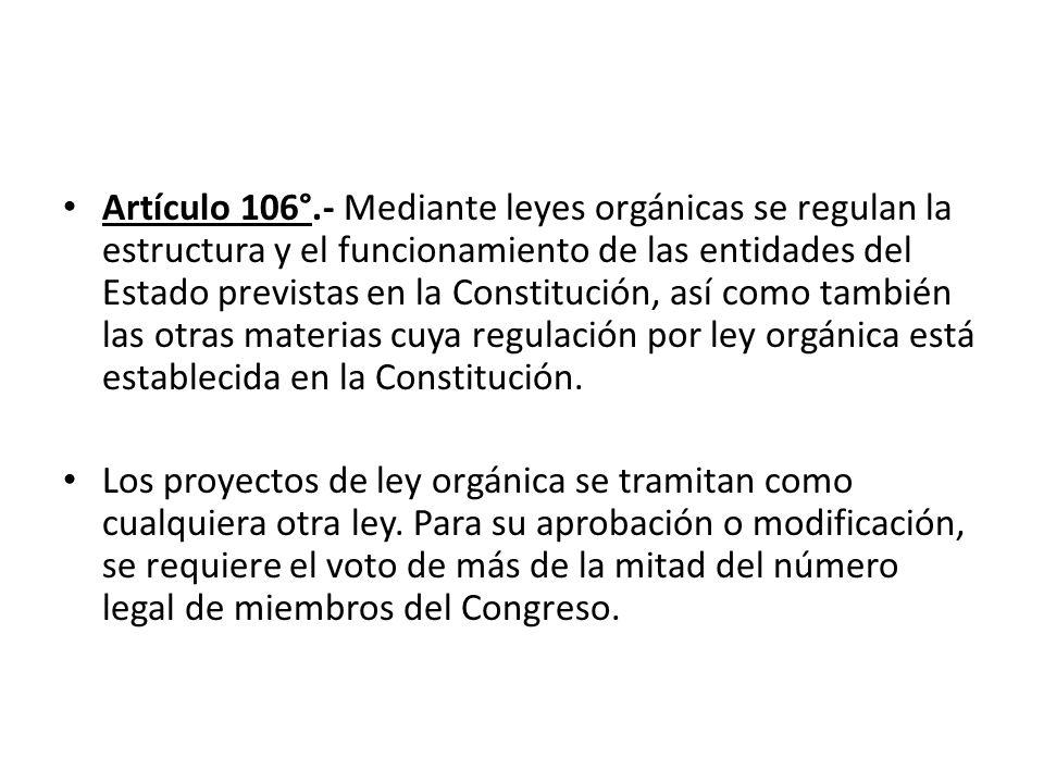 Artículo 106°.- Mediante leyes orgánicas se regulan la estructura y el funcionamiento de las entidades del Estado previstas en la Constitución, así co