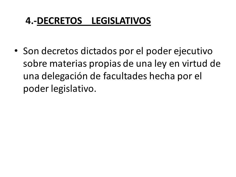 4.-DECRETOS LEGISLATIVOS Son decretos dictados por el poder ejecutivo sobre materias propias de una ley en virtud de una delegación de facultades hech