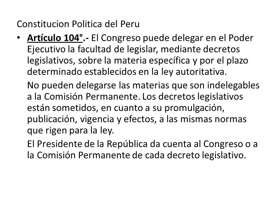 Constitucion Politica del Peru Artículo 104°.- El Congreso puede delegar en el Poder Ejecutivo la facultad de legislar, mediante decretos legislativos