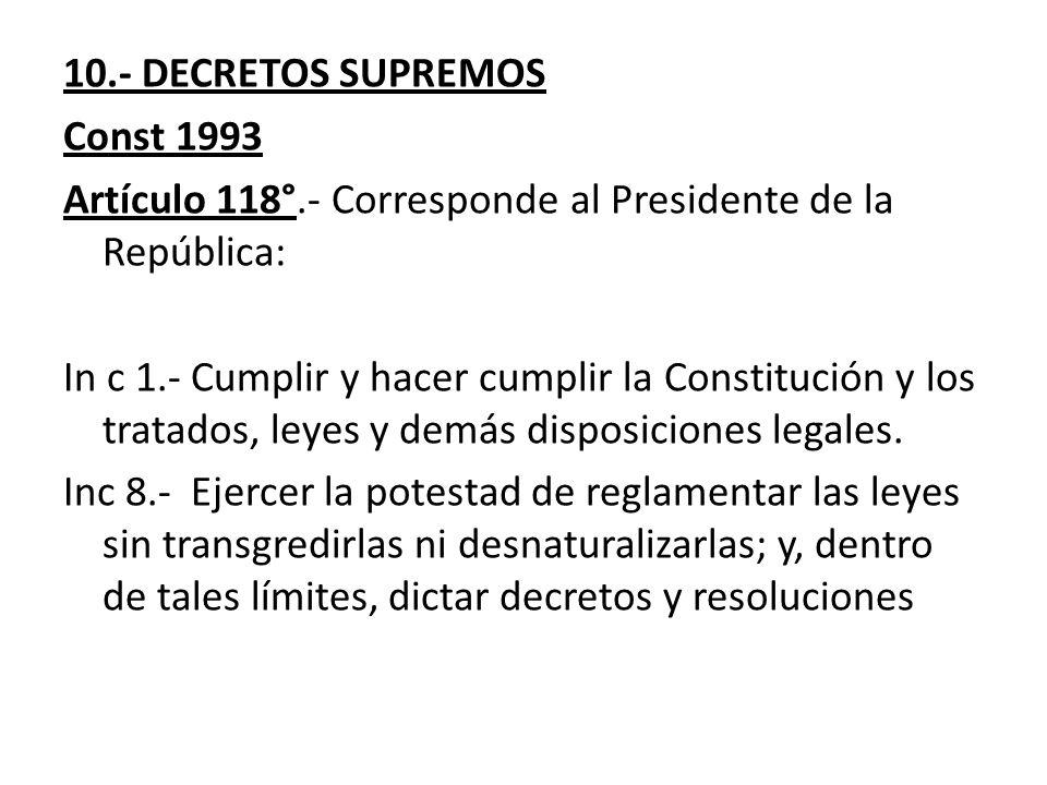 10.- DECRETOS SUPREMOS Const 1993 Artículo 118°.- Corresponde al Presidente de la República: In c 1.- Cumplir y hacer cumplir la Constitución y los tr