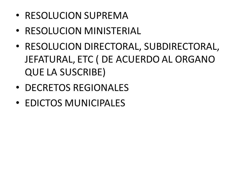 RESOLUCION SUPREMA RESOLUCION MINISTERIAL RESOLUCION DIRECTORAL, SUBDIRECTORAL, JEFATURAL, ETC ( DE ACUERDO AL ORGANO QUE LA SUSCRIBE) DECRETOS REGION