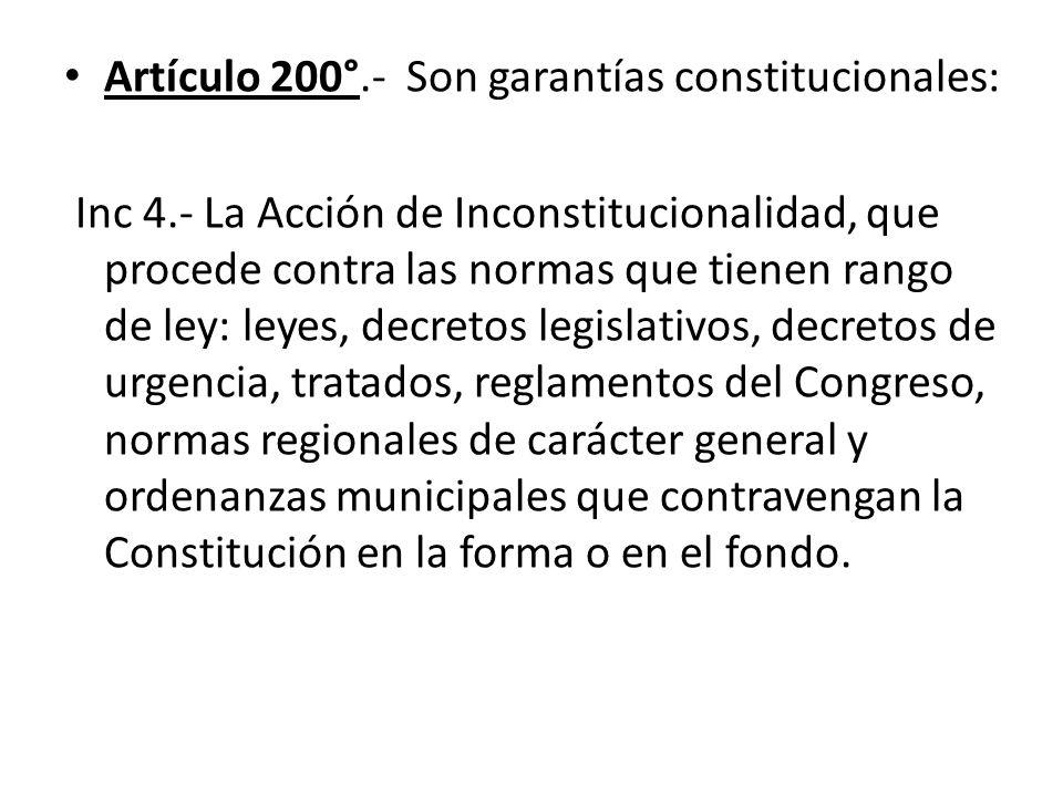Artículo 200°.- Son garantías constitucionales: Inc 4.- La Acción de Inconstitucionalidad, que procede contra las normas que tienen rango de ley: leye