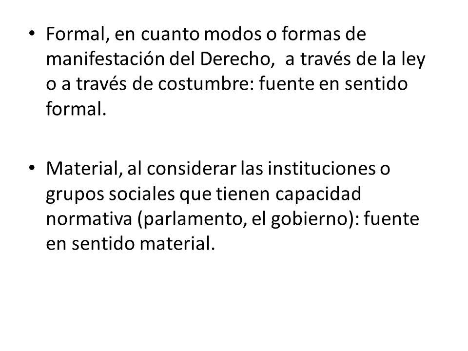 Formal, en cuanto modos o formas de manifestación del Derecho, a través de la ley o a través de costumbre: fuente en sentido formal. Material, al cons