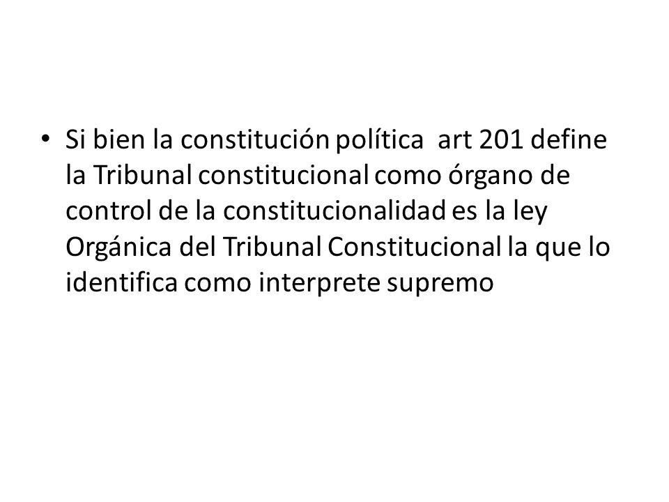 Si bien la constitución política art 201 define la Tribunal constitucional como órgano de control de la constitucionalidad es la ley Orgánica del Trib