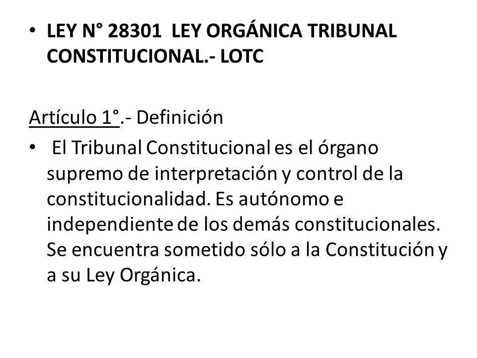 LEY N° 28301 LEY ORGÁNICA TRIBUNAL CONSTITUCIONAL.- LOTC Artículo 1°.- Definición El Tribunal Constitucional es el órgano supremo de interpretación y