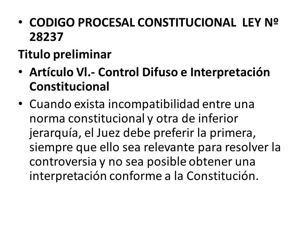 CODIGO PROCESAL CONSTITUCIONAL LEY Nº 28237 Titulo preliminar Artículo Vl.- Control Difuso e Interpretación Constitucional Cuando exista incompatibili
