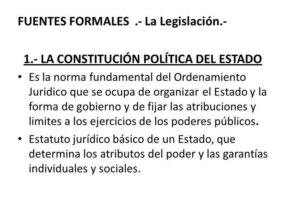 FUENTES FORMALES.- La Legislación.- 1.- LA CONSTITUCIÓN POLÍTICA DEL ESTADO Es la norma fundamental del Ordenamiento Juridico que se ocupa de organiza