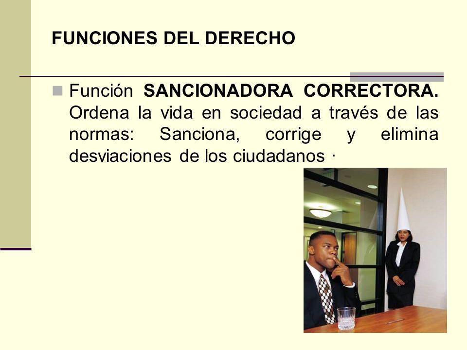 FUNCIONES DEL DERECHO Función SANCIONADORA CORRECTORA. Ordena la vida en sociedad a través de las normas: Sanciona, corrige y elimina desviaciones de