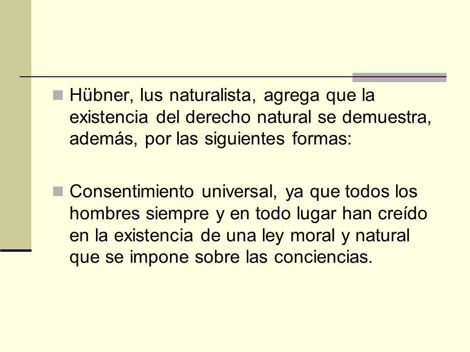 Hübner, Ius naturalista, agrega que la existencia del derecho natural se demuestra, además, por las siguientes formas: Consentimiento universal, ya qu