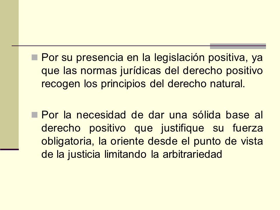Por su presencia en la legislación positiva, ya que las normas jurídicas del derecho positivo recogen los principios del derecho natural. Por la neces