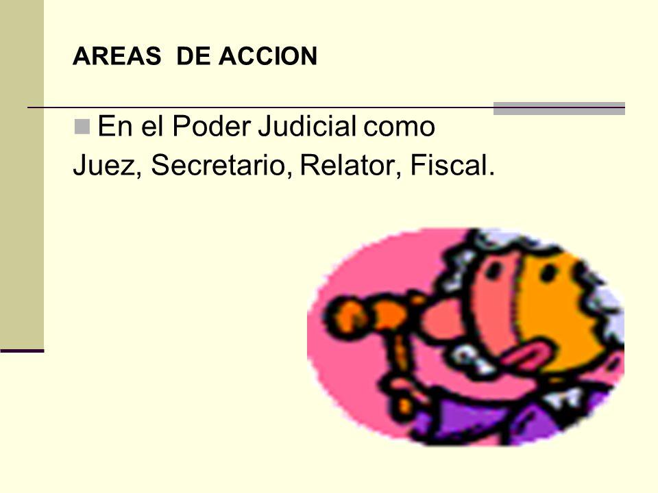 AREAS DE ACCION En el Poder Judicial como Juez, Secretario, Relator, Fiscal.