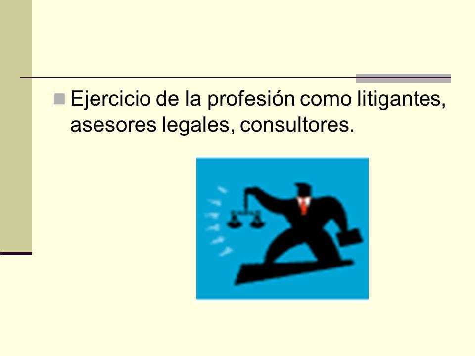 Ejercicio de la profesión como litigantes, asesores legales, consultores.