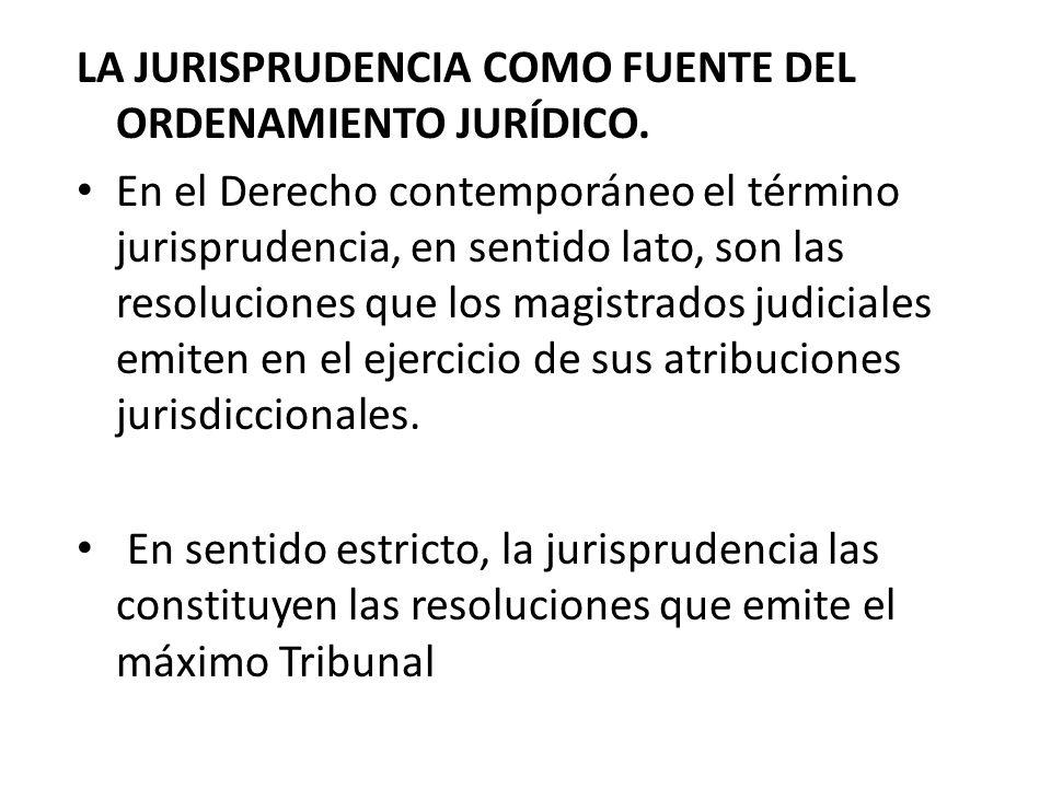 LA JURISPRUDENCIA COMO FUENTE DEL ORDENAMIENTO JURÍDICO. En el Derecho contemporáneo el término jurisprudencia, en sentido lato, son las resoluciones