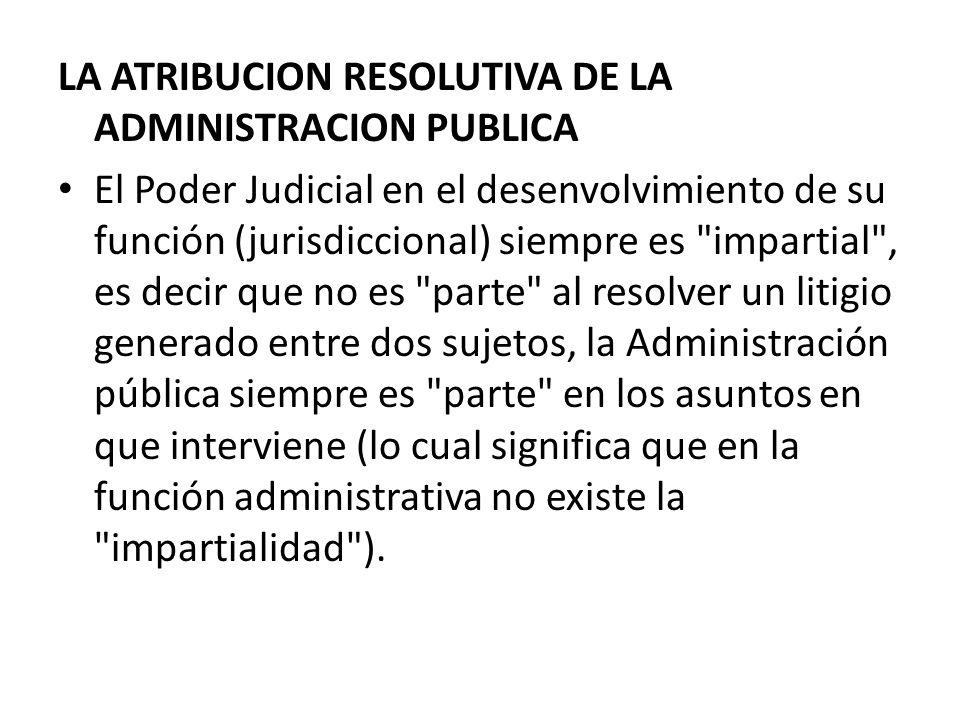 LA ATRIBUCION RESOLUTIVA DE LA ADMINISTRACION PUBLICA El Poder Judicial en el desenvolvimiento de su función (jurisdiccional) siempre es