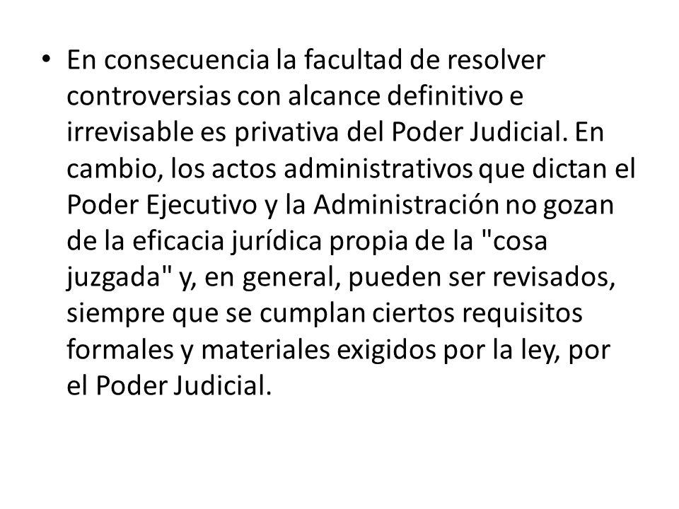 En consecuencia la facultad de resolver controversias con alcance definitivo e irrevisable es privativa del Poder Judicial. En cambio, los actos admin
