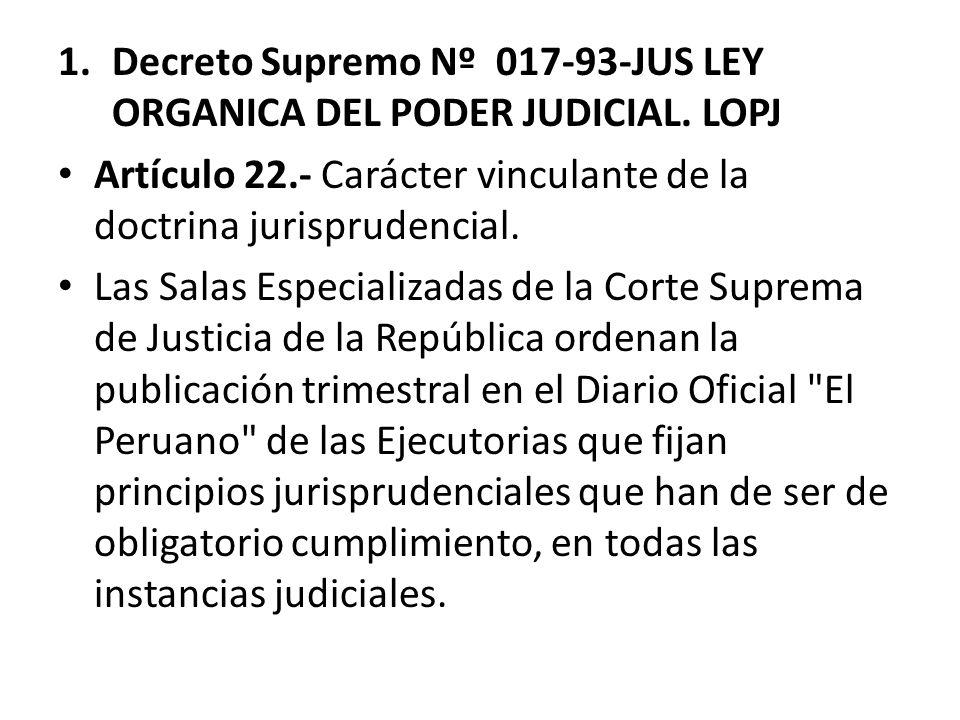 1.Decreto Supremo Nº 017-93-JUS LEY ORGANICA DEL PODER JUDICIAL. LOPJ Artículo 22.- Carácter vinculante de la doctrina jurisprudencial. Las Salas Espe