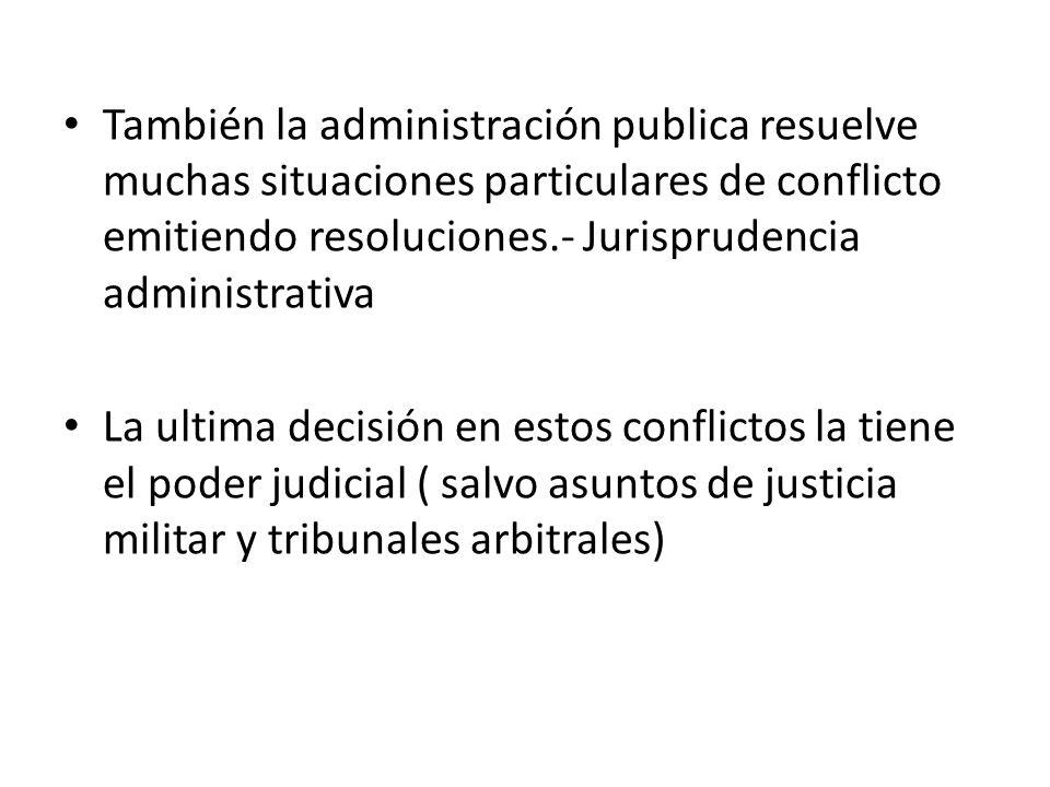 También la administración publica resuelve muchas situaciones particulares de conflicto emitiendo resoluciones.- Jurisprudencia administrativa La ulti