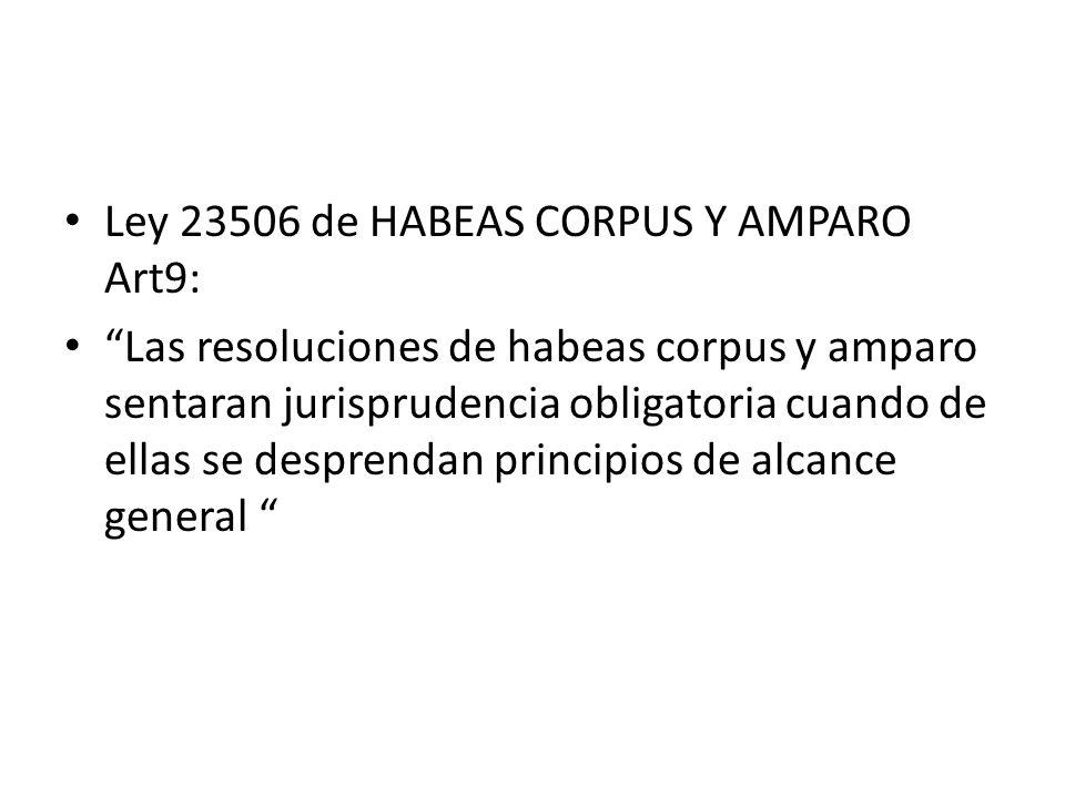 Ley 23506 de HABEAS CORPUS Y AMPARO Art9: Las resoluciones de habeas corpus y amparo sentaran jurisprudencia obligatoria cuando de ellas se desprendan