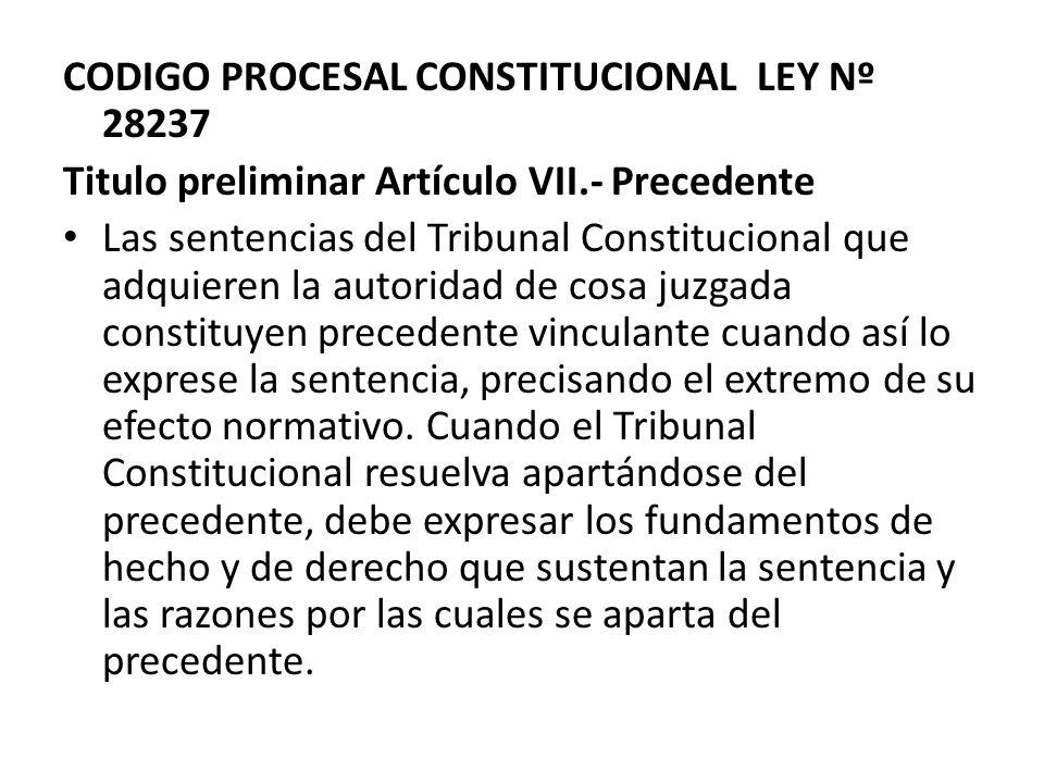 CODIGO PROCESAL CONSTITUCIONAL LEY Nº 28237 Titulo preliminar Artículo VII.- Precedente Las sentencias del Tribunal Constitucional que adquieren la au